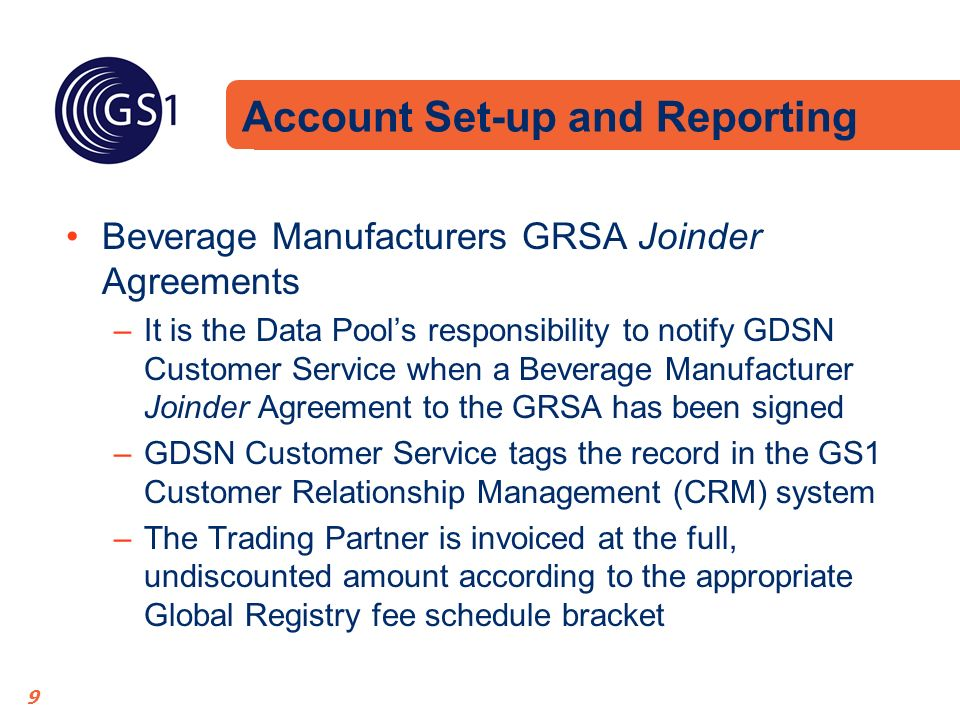 9 Beverage Manufacturers GRSA Joinder Agreements –It is the Data Pools responsibility to notify GDSN Customer Service when a Beverage Manufacturer Joinder Agreement to the GRSA has been signed –GDSN Customer Service tags the record in the GS1 Customer Relationship Management (CRM) system –The Trading Partner is invoiced at the full, undiscounted amount according to the appropriate Global Registry fee schedule bracket Account Set-up and Reporting