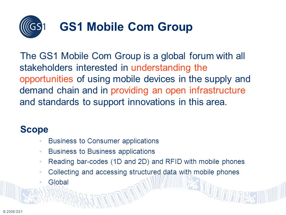 © 2008 GS1 GS1 Mobile Com Group The GS1 Mobile Com Group is a global forum with all stakeholders interested in understanding the opportunities of usin