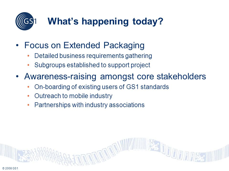 © 2008 GS1 Whats happening today? Focus on Extended Packaging Detailed business requirements gathering Subgroups established to support project Awaren