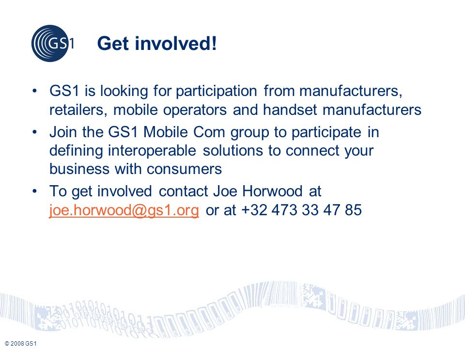 © 2008 GS1 Get involved! GS1 is looking for participation from manufacturers, retailers, mobile operators and handset manufacturers Join the GS1 Mobil
