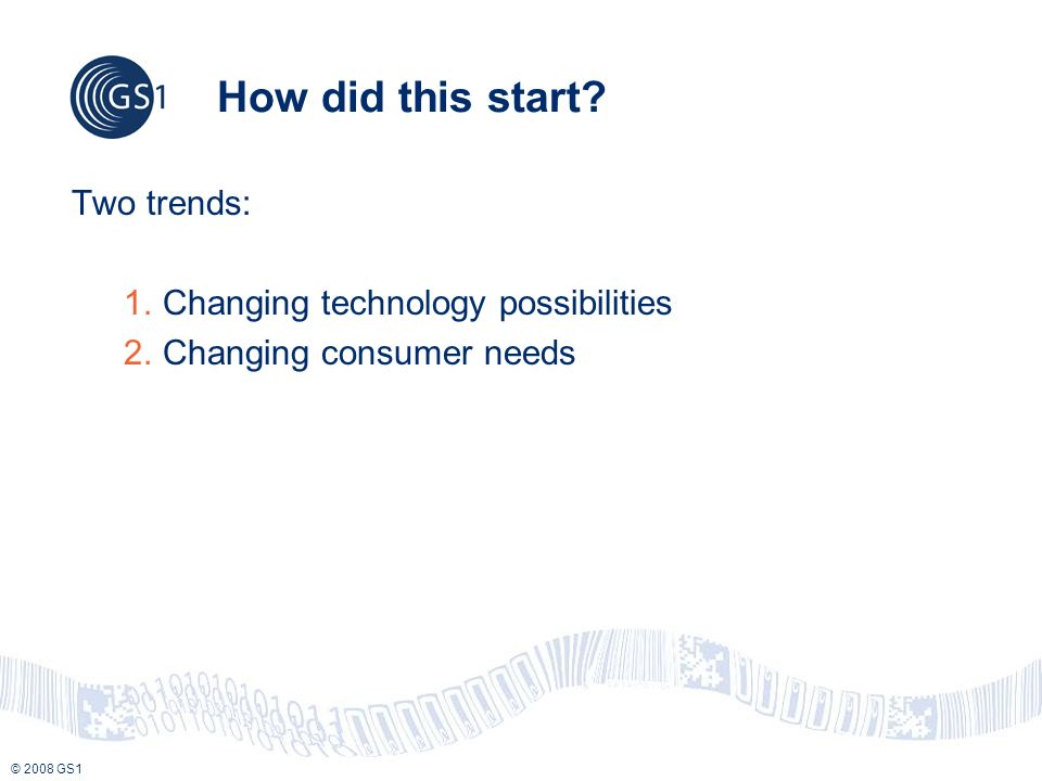 © 2008 GS1 How did this start? Two trends: 1.Changing technology possibilities 2.Changing consumer needs