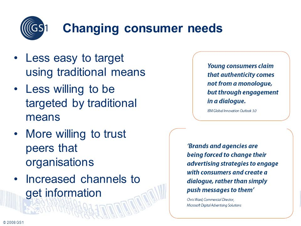 © 2008 GS1 Changing consumer needs Less easy to target using traditional means Less willing to be targeted by traditional means More willing to trust