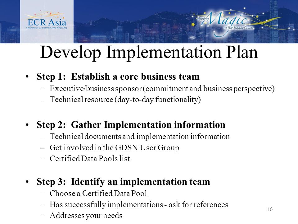 10 Step 1: Establish a core business team –Executive/business sponsor (commitment and business perspective) –Technical resource (day-to-day functionality) Step 2: Gather Implementation information –Technical documents and implementation information –Get involved in the GDSN User Group –Certified Data Pools list Step 3: Identify an implementation team –Choose a Certified Data Pool –Has successfully implementations - ask for references –Addresses your needs Develop Implementation Plan