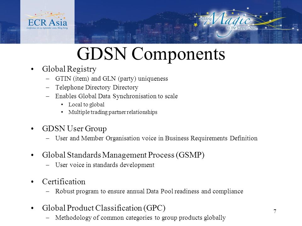 7 GDSN Components Global Registry –GTIN (item) and GLN (party) uniqueness –Telephone Directory Directory –Enables Global Data Synchronisation to scale Local to global Multiple trading partner relationships GDSN User Group –User and Member Organisation voice in Business Requirements Definition Global Standards Management Process (GSMP) –User voice in standards development Certification –Robust program to ensure annual Data Pool readiness and compliance Global Product Classification (GPC) –Methodology of common categories to group products globally