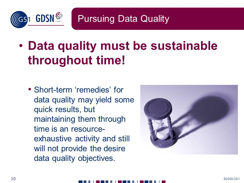 ©2008 GS1 10 Pursuing Data Quality Data quality must be sustainable throughout time! Short-term remedies for data quality may yield some quick results
