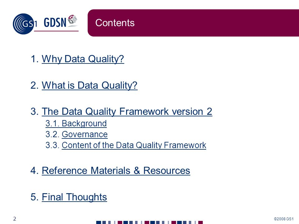 ©2008 GS1 2 Contents 1.Why Data Quality?Why Data Quality? 2.What is Data Quality?What is Data Quality? 3.The Data Quality Framework version 2The Data