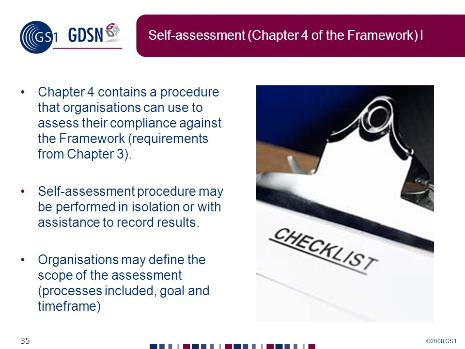 ©2008 GS1 35 Self-assessment (Chapter 4 of the Framework) I Chapter 4 contains a procedure that organisations can use to assess their compliance again