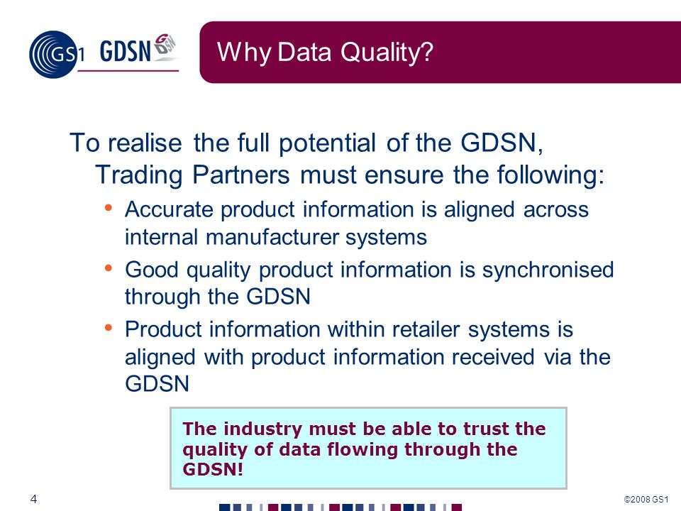 ©2008 GS1 4 Why Data Quality? To realise the full potential of the GDSN, Trading Partners must ensure the following: Accurate product information is a