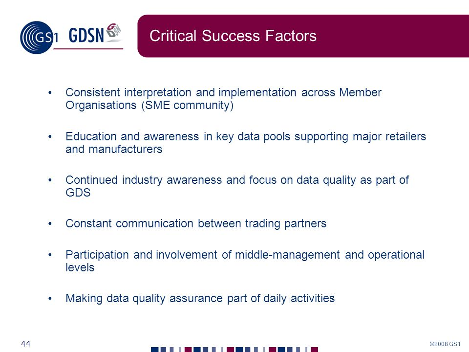 ©2008 GS1 44 Critical Success Factors Consistent interpretation and implementation across Member Organisations (SME community) Education and awareness