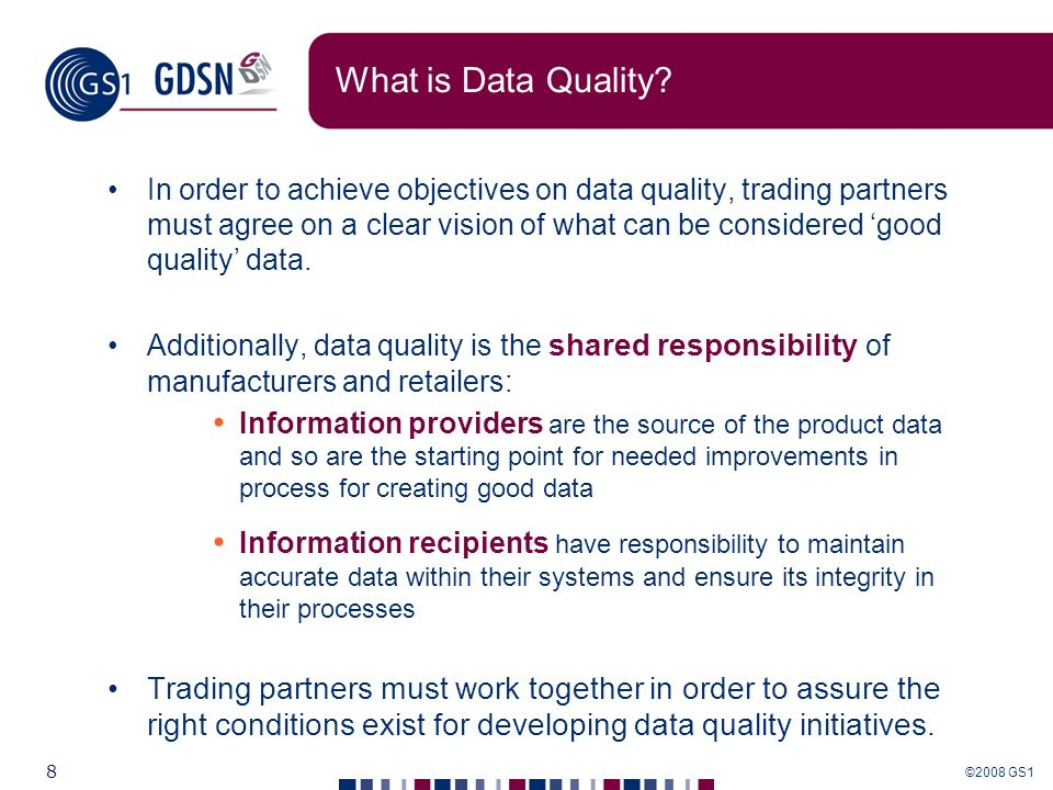 ©2008 GS1 8 What is Data Quality? In order to achieve objectives on data quality, trading partners must agree on a clear vision of what can be conside