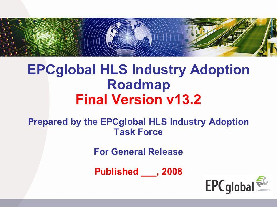 EPCglobal HLS Industry Adoption Roadmap Final Version v13.2 Prepared by the EPCglobal HLS Industry Adoption Task Force For General Release Published _