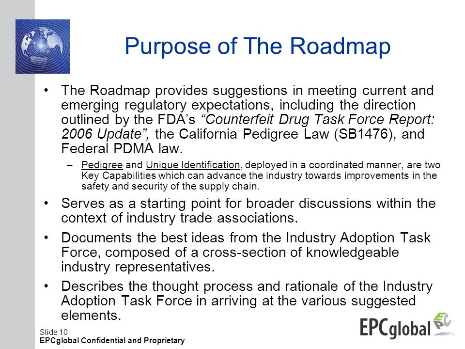 Slide 10 EPCglobal Confidential and Proprietary Purpose of The Roadmap The Roadmap provides suggestions in meeting current and emerging regulatory exp