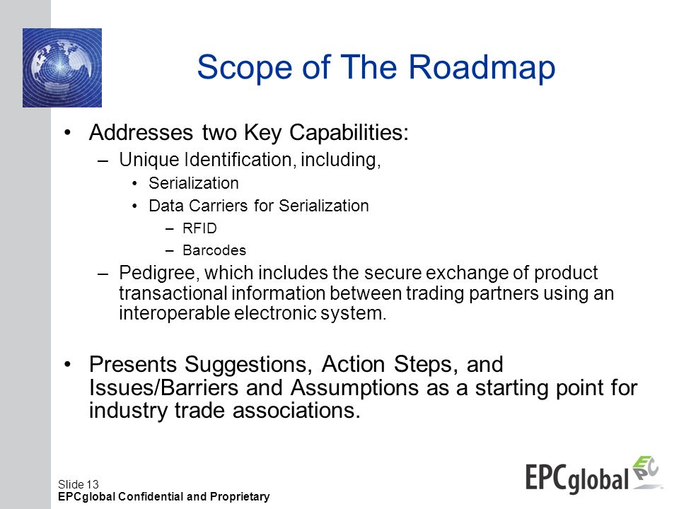 Slide 13 EPCglobal Confidential and Proprietary Scope of The Roadmap Addresses two Key Capabilities: –Unique Identification, including, Serialization
