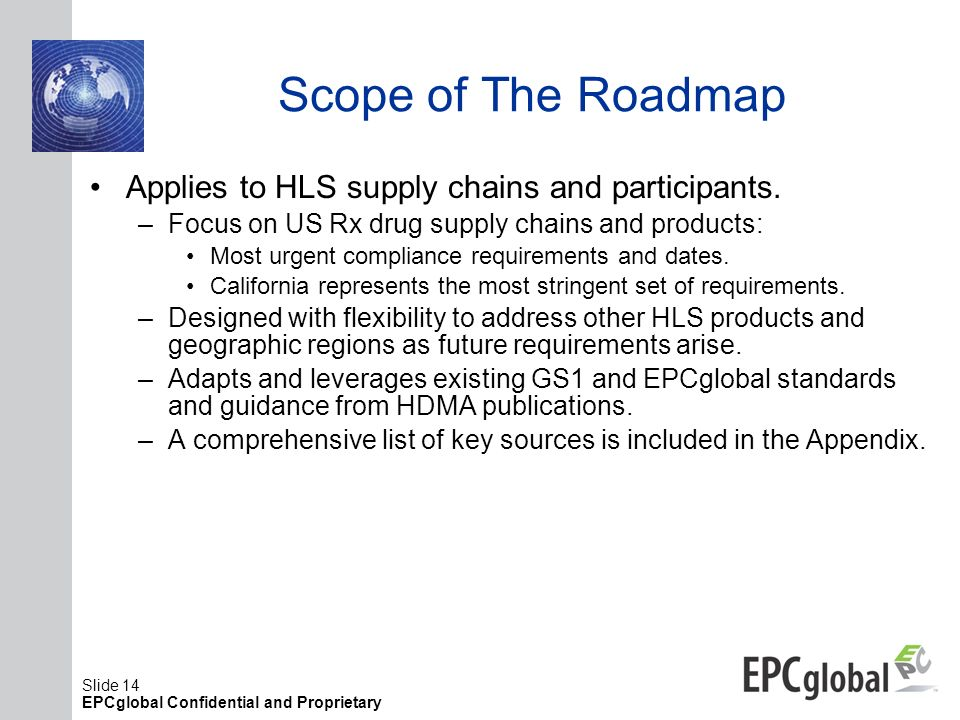 Slide 14 EPCglobal Confidential and Proprietary Scope of The Roadmap Applies to HLS supply chains and participants. –Focus on US Rx drug supply chains