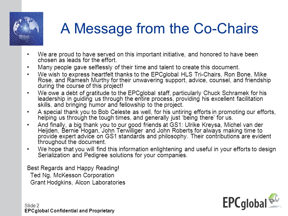 Slide 2 EPCglobal Confidential and Proprietary A Message from the Co-Chairs We are proud to have served on this important initiative, and honored to h