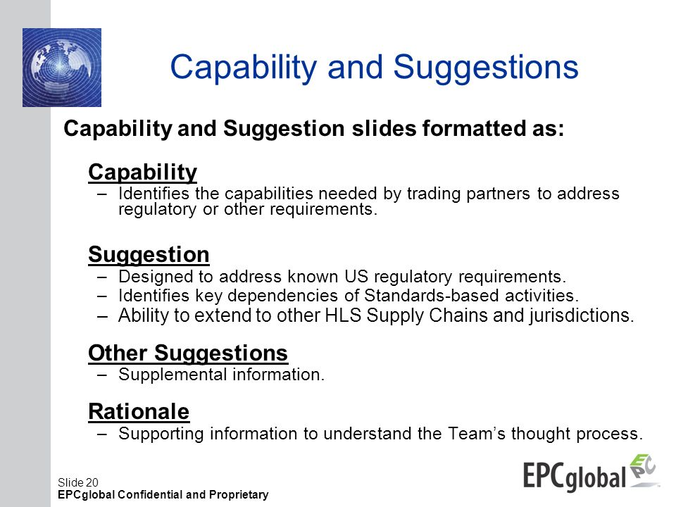 Slide 20 EPCglobal Confidential and Proprietary Capability and Suggestions Capability and Suggestion slides formatted as: Capability –Identifies the c