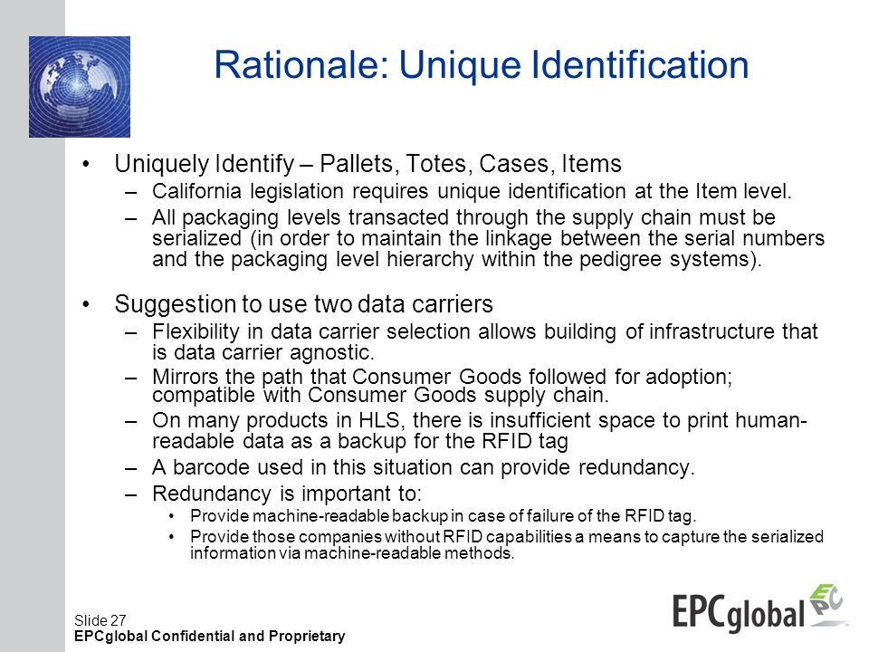 Slide 27 EPCglobal Confidential and Proprietary Rationale: Unique Identification Uniquely Identify – Pallets, Totes, Cases, Items –California legislat