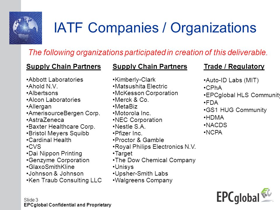 Slide 3 EPCglobal Confidential and Proprietary IATF Companies / Organizations Supply Chain Partners Abbott Laboratories Ahold N.V. Albertsons Alcon La