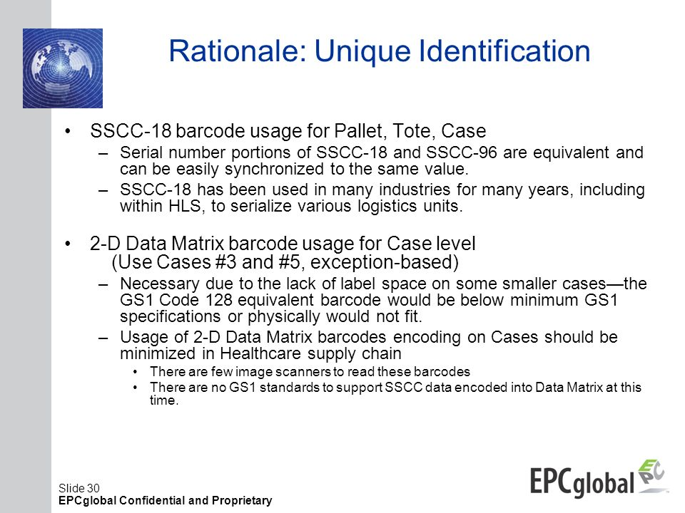 Slide 30 EPCglobal Confidential and Proprietary Rationale: Unique Identification SSCC-18 barcode usage for Pallet, Tote, Case –Serial number portions
