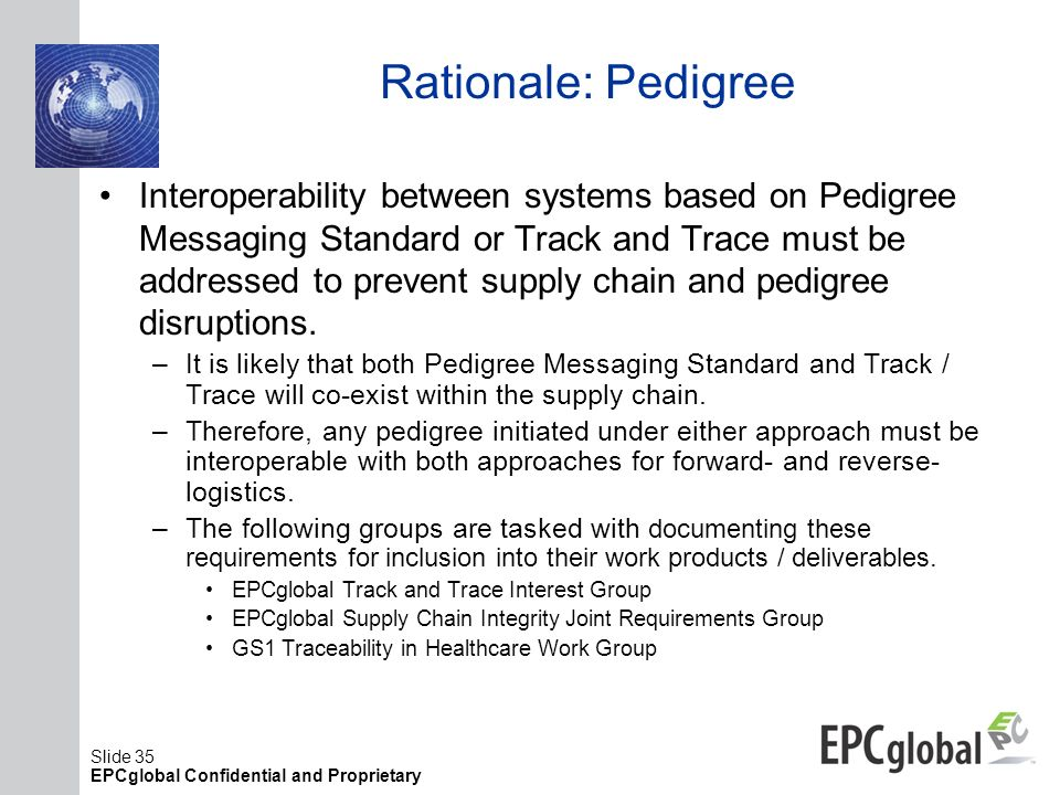 Slide 35 EPCglobal Confidential and Proprietary Rationale: Pedigree Interoperability between systems based on Pedigree Messaging Standard or Track and