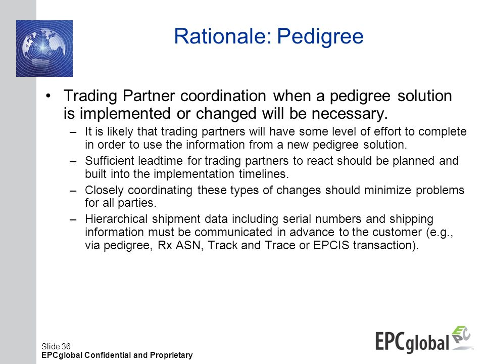 Slide 36 EPCglobal Confidential and Proprietary Rationale: Pedigree Trading Partner coordination when a pedigree solution is implemented or changed wi