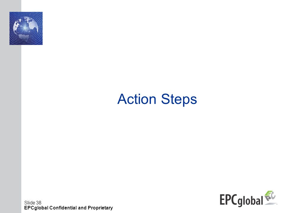 Slide 38 EPCglobal Confidential and Proprietary Action Steps