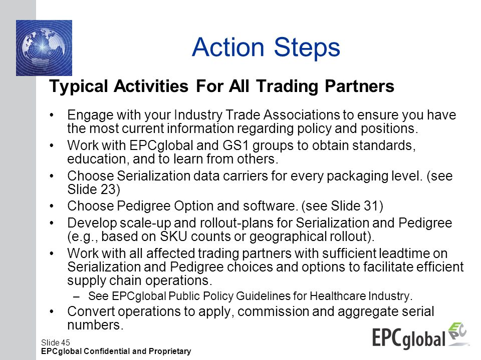 Slide 45 EPCglobal Confidential and Proprietary Action Steps Typical Activities For All Trading Partners Engage with your Industry Trade Associations