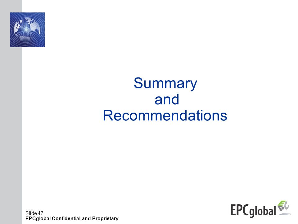 Slide 47 EPCglobal Confidential and Proprietary Summary and Recommendations