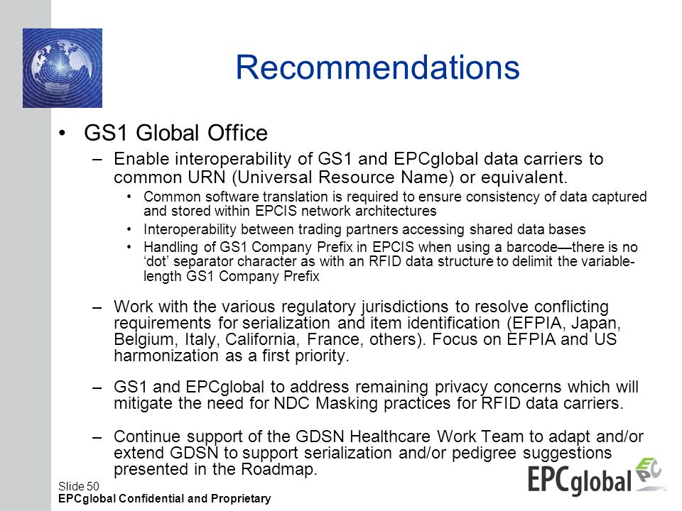 Slide 50 EPCglobal Confidential and Proprietary Recommendations GS1 Global Office –Enable interoperability of GS1 and EPCglobal data carriers to commo
