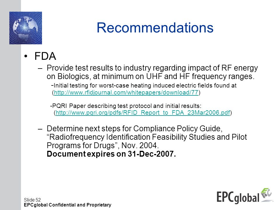 Slide 52 EPCglobal Confidential and Proprietary Recommendations FDA –Provide test results to industry regarding impact of RF energy on Biologics, at m