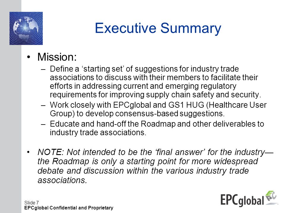 Slide 7 EPCglobal Confidential and Proprietary Executive Summary Mission: –Define a starting set of suggestions for industry trade associations to dis