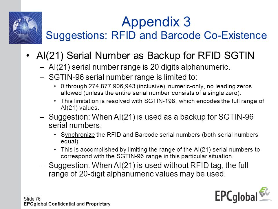 Slide 76 EPCglobal Confidential and Proprietary Appendix 3 Suggestions: RFID and Barcode Co-Existence AI(21) Serial Number as Backup for RFID SGTIN –A
