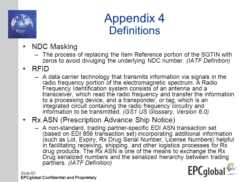 Slide 83 EPCglobal Confidential and Proprietary Appendix 4 Definitions NDC Masking –The process of replacing the Item Reference portion of the SGTIN w