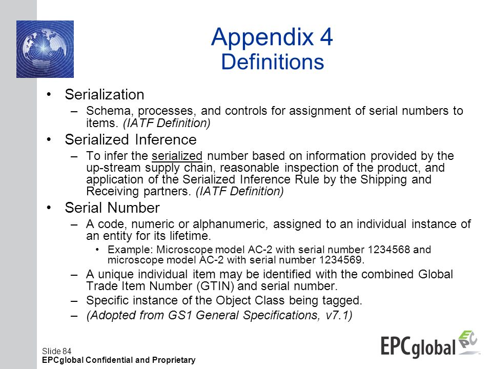 Slide 84 EPCglobal Confidential and Proprietary Appendix 4 Definitions Serialization –Schema, processes, and controls for assignment of serial numbers