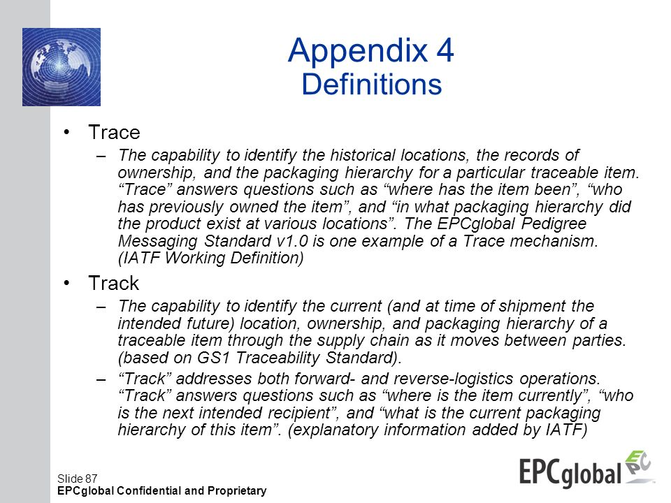 Slide 87 EPCglobal Confidential and Proprietary Appendix 4 Definitions Trace –The capability to identify the historical locations, the records of owne