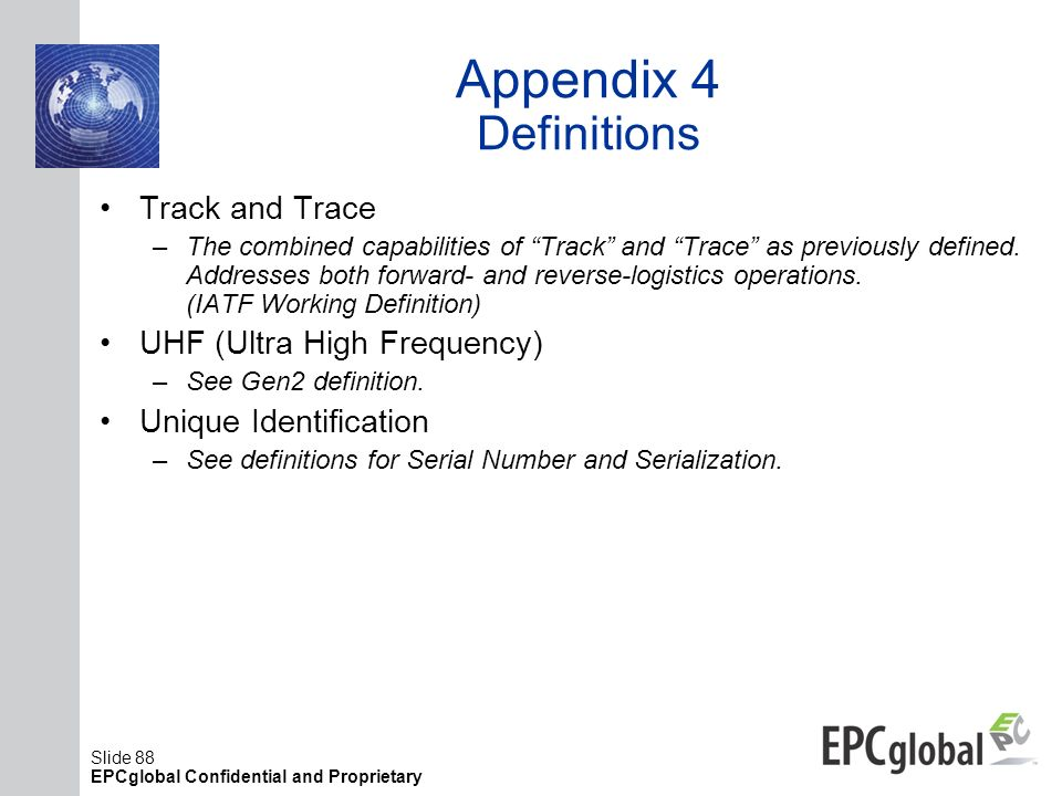 Slide 88 EPCglobal Confidential and Proprietary Appendix 4 Definitions Track and Trace –The combined capabilities of Track and Trace as previously def