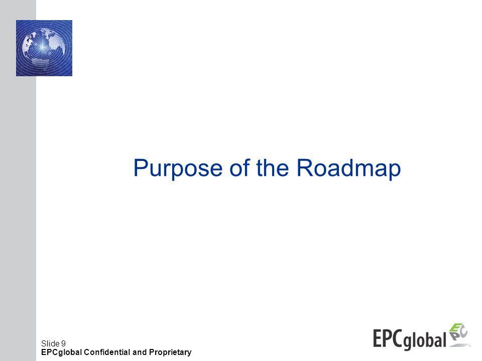 Slide 9 EPCglobal Confidential and Proprietary Purpose of the Roadmap
