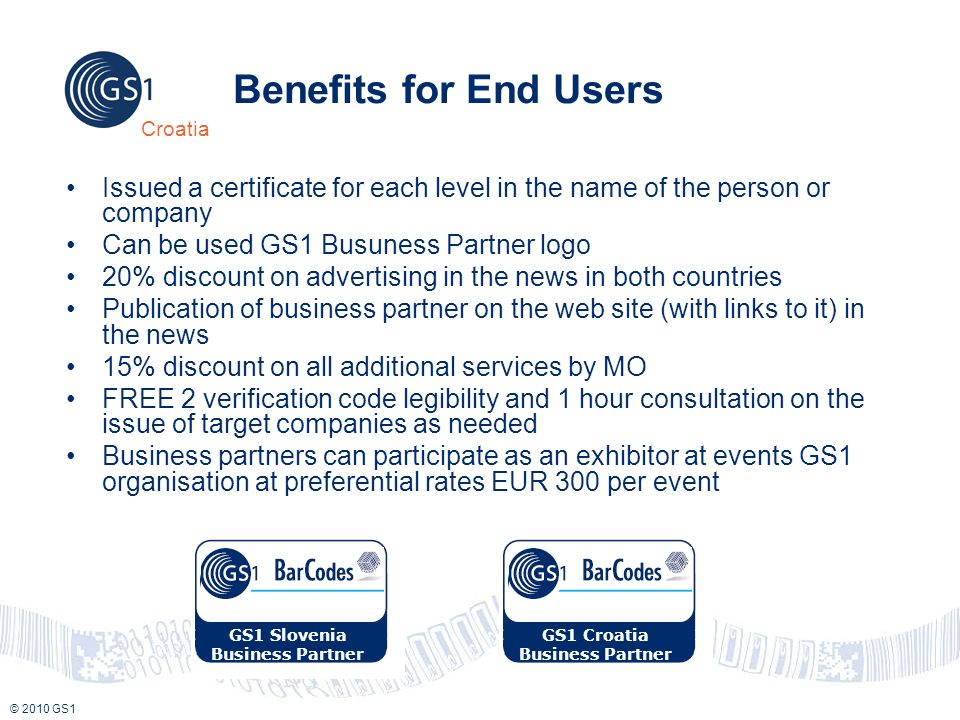 © 2010 GS1 Croatia Benefits for End Users Issued a certificate for each level in the name of the person or company Can be used GS1 Busuness Partner logo 20% discount on advertising in the news in both countries Publication of business partner on the web site (with links to it) in the news 15% discount on all additional services by MO FREE 2 verification code legibility and 1 hour consultation on the issue of target companies as needed Business partners can participate as an exhibitor at events GS1 organisation at preferential rates EUR 300 per event GS1 Slovenia Business Partner GS1 Croatia Business Partner