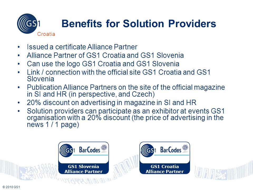 © 2010 GS1 Croatia Benefits for Solution Providers Issued a certificate Alliance Partner Alliance Partner of GS1 Croatia and GS1 Slovenia Can use the logo GS1 Croatia and GS1 Slovenia Link / connection with the official site GS1 Croatia and GS1 Slovenia Publication Alliance Partners on the site of the official magazine in SI and HR (in perspective, and Czech) 20% discount on advertising in magazine in SI and HR Solution providers can participate as an exhibitor at events GS1 organisation with a 20% discount (the price of advertising in the news 1 / 1 page) GS1 Slovenia Alliance Partner GS1 Croatia Alliance Partner