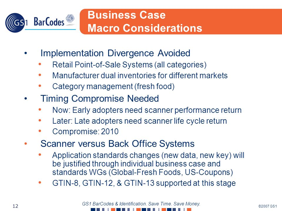 ©2007 GS1 12 GS1 BarCodes & Identification. Save Time. Save Money. Business Case Macro Considerations Implementation Divergence Avoided Retail Point-o