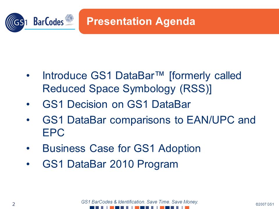 ©2007 GS1 2 GS1 BarCodes & Identification. Save Time. Save Money. Presentation Agenda Introduce GS1 DataBar [formerly called Reduced Space Symbology (