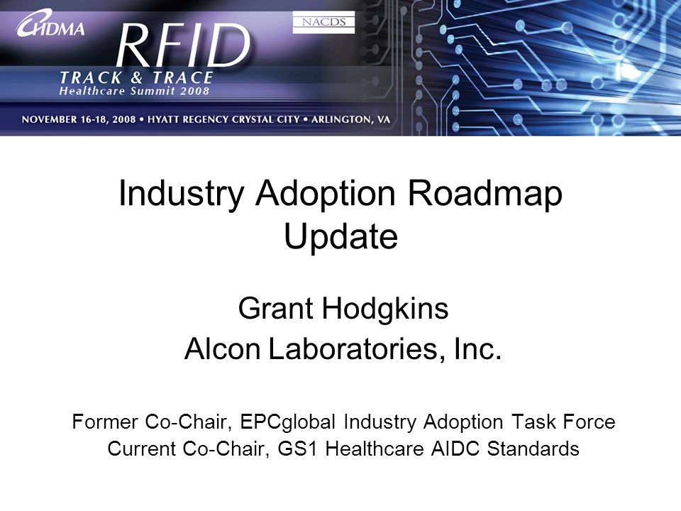1 Industry Adoption Roadmap Update Grant Hodgkins Alcon Laboratories, Inc. Former Co-Chair, EPCglobal Industry Adoption Task Force Current Co-Chair, G