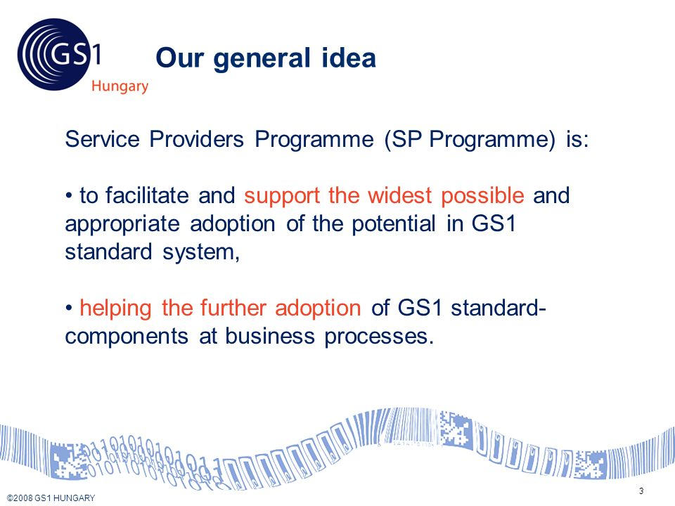 © 2008 GS1 US ©2008 GS1 HUNGARY 3 Our general idea Service Providers Programme (SP Programme) is: to facilitate and support the widest possible and appropriate adoption of the potential in GS1 standard system, helping the further adoption of GS1 standard- components at business processes.