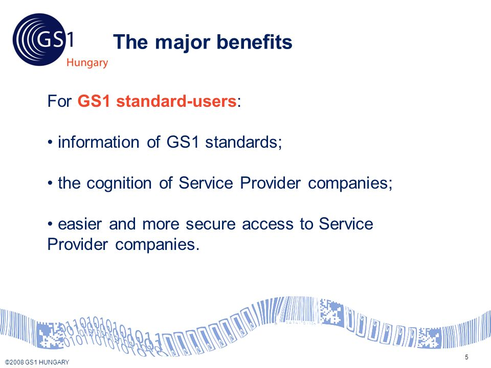 © 2008 GS1 US ©2008 GS1 HUNGARY 5 The major benefits For GS1 standard-users: information of GS1 standards; the cognition of Service Provider companies; easier and more secure access to Service Provider companies.