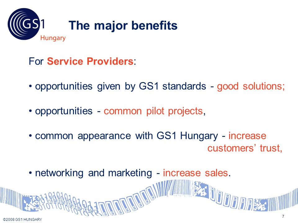 © 2008 GS1 US ©2008 GS1 HUNGARY 7 The major benefits For Service Providers: opportunities given by GS1 standards - good solutions; opportunities - common pilot projects, common appearance with GS1 Hungary - increase customers trust, networking and marketing - increase sales.