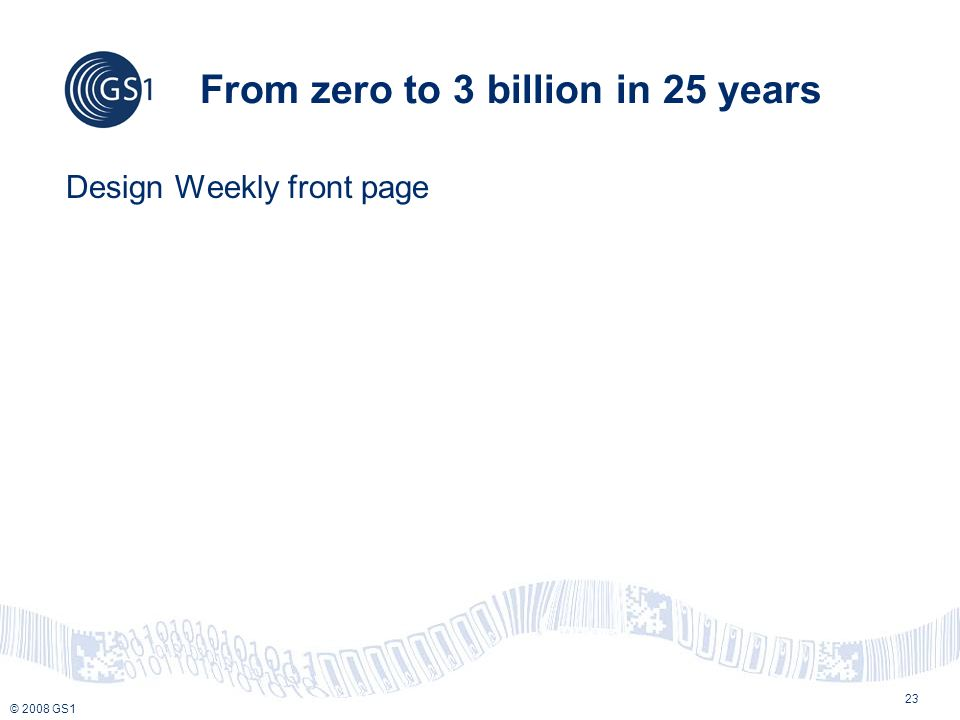 © 2008 GS1 23 From zero to 3 billion in 25 years Design Weekly front page