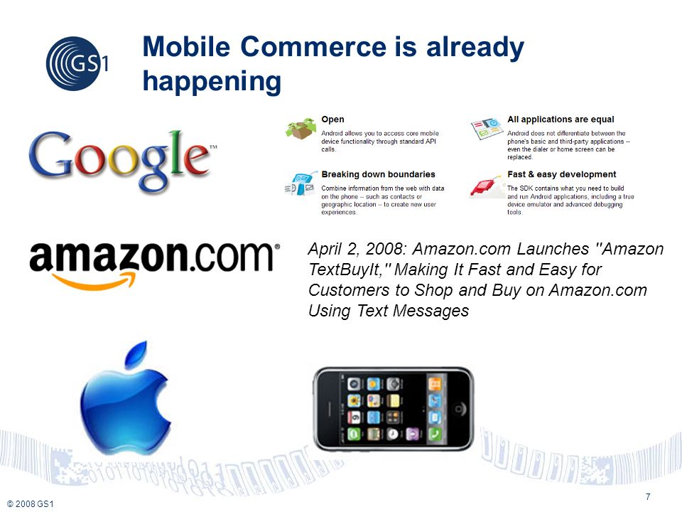 © 2008 GS1 7 Mobile Commerce is already happening April 2, 2008: Amazon.com Launches Amazon TextBuyIt, Making It Fast and Easy for Customers to Shop and Buy on Amazon.com Using Text Messages