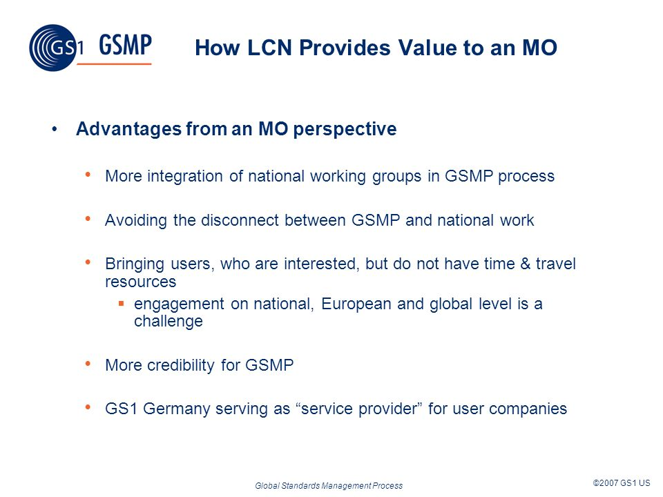 Global Standards Management Process ©2007 GS1 US How LCN Provides Value to an MO Advantages from an MO perspective More integration of national working groups in GSMP process Avoiding the disconnect between GSMP and national work Bringing users, who are interested, but do not have time & travel resources engagement on national, European and global level is a challenge More credibility for GSMP GS1 Germany serving as service provider for user companies