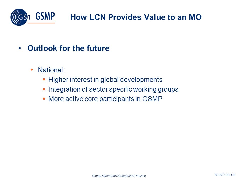 Global Standards Management Process ©2007 GS1 US How LCN Provides Value to an MO Outlook for the future National: Higher interest in global developments Integration of sector specific working groups More active core participants in GSMP