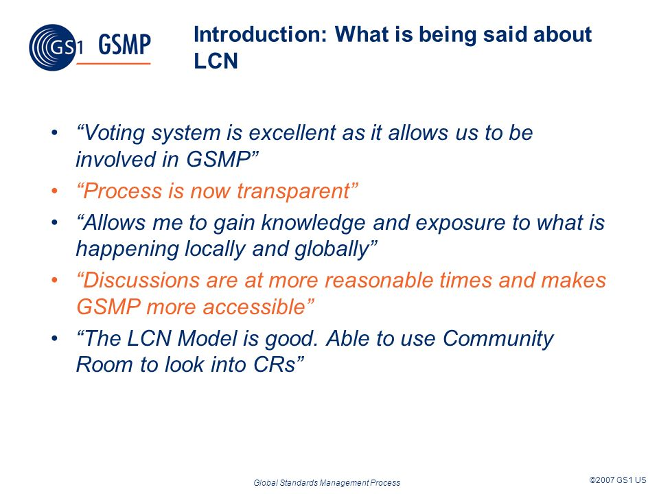 Global Standards Management Process ©2007 GS1 US Introduction: What is being said about LCN Voting system is excellent as it allows us to be involved in GSMP Process is now transparent Allows me to gain knowledge and exposure to what is happening locally and globally Discussions are at more reasonable times and makes GSMP more accessible The LCN Model is good.